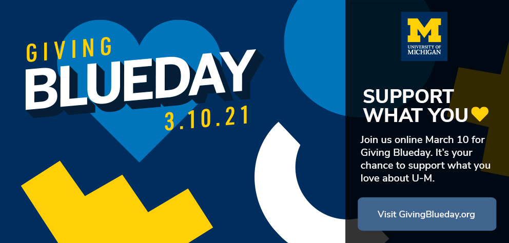 thumb:1394, href:https://givingblueday.org, alt: Giving Blueday is our chance to come together in celebration and support of what we love at U-M! We hope you'll join us this year for Giving Blueday on March 10, 2021.