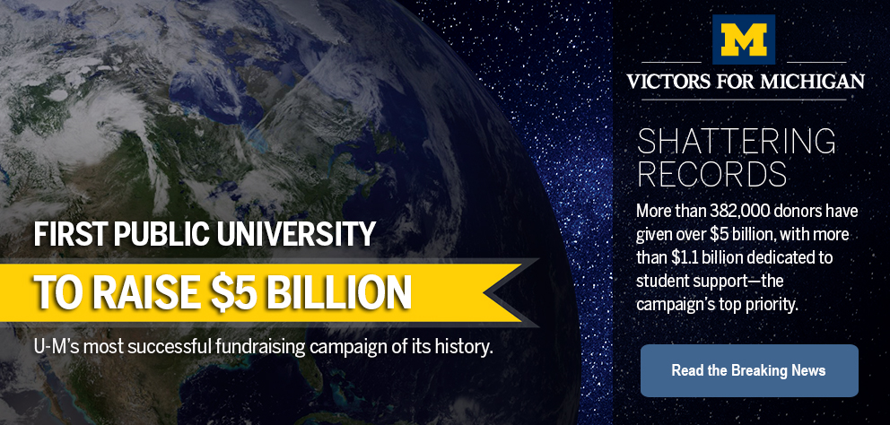 thumb:1330, href:https://leadersandbest.umich.edu/5b, alt:  First public university to raise $5 billion. University of Michigan's most successful fundraising campaign of its history. Read the breaking news.